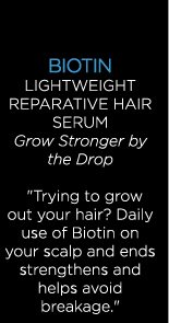 BIOTIN LIGHTWEIGHT REPARATIVE HAIR SERUM - Grow Stronger by the Drop - ''Trying to grow out your hair? Daily use of Biotin on your scalp and ends strengthens and helps avoid breakage.''