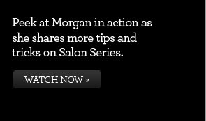 Peek at Morgan in action as she shares more tips and tricks on Salon Series. WATCH NOW