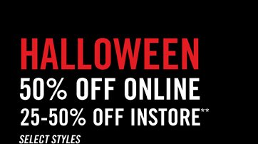 HALLOWEEN 50% OFF ONLINE, 25-50% OFF INSTORE** SELECT STYLES
