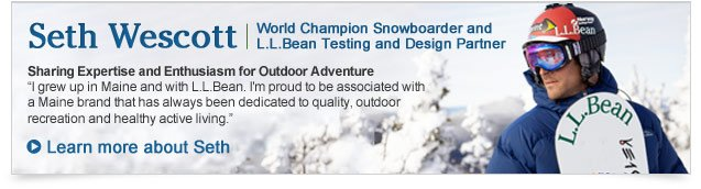 "Seth Wescott. World Champion Snowboarder and L.L.Bean Testing and Design Partner. Sharing Expertise and Enthusiasm for Outdoor Adventure. ""I grew up in Maine and with L.L.Bean. I'm proud to be associated with a Maine brand that has always been dedicated to quality, outdoor recreation and healthy active living."""