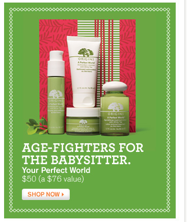 AGE FIGHTERS FOR THE BABYSITTER Your Perfect World 50 dollars a 76 dollar value SHOP NOW