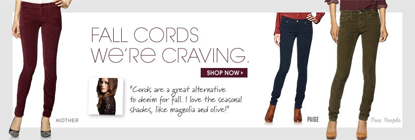 FALL CORDS WE'RE CRAVING. SHOP NOW