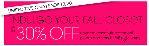 LIMITED TIME ONLY! ENDS 10/20. INDULGE YOUR FALL CLOSET. UP TO 30% OFF coveted essentials, statement pieces and trends. Fall a girl wants.