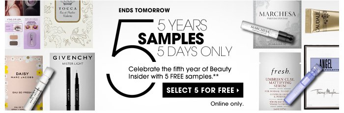 Ends Tomorrow. 5 Years. 5 Samples. 5 Days Only. Last chance: Celebrate the fifth year of Beauty Insider with 5 FREE samples.** Online Only. Select 5 for free