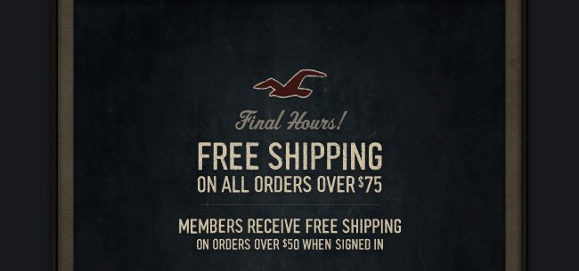 Final Hours! FREE SHIPPING ON ALL ORDERS OVER $75. MEMBERS RECEIVE FREE SHIPPING ON ORDERS OVER $50 WHEN SIGNED IN.