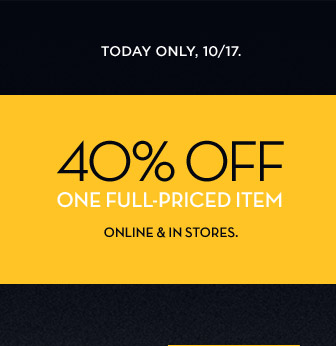 TODAY ONLY, 10/17   40% OFF ONE FULL-PRICED ITEM   ONLINE & IN STORES