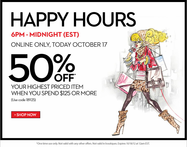 Happy Hours 6PM - Midnight (EST)    ONLINE ONLY, TODAY OCTOBER 17     50% OFF* Your Highest Priced Item  When You Spend $125 or More  (Use code 18925)  SHOP NOW