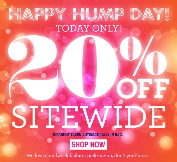 Happy Hump Day! Today only! 20% off Sitewide. SHOP NOW Discount automatically applied in bag.