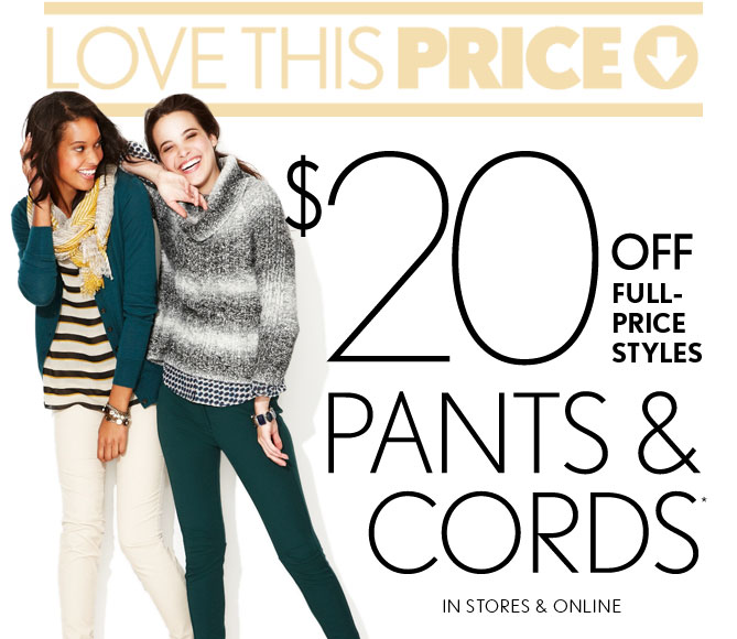 LOVE THIS PRICE    $20 OFF FULL-PRICE STYLES  PANTS & CORDS*  IN STORES & ONLINE