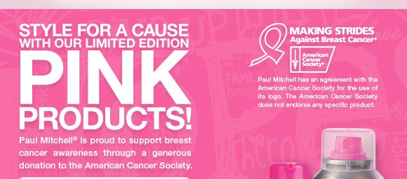 STYLE FOR A CAUSE WITH OUR LIMITED EDITION PINK PRODUCTS!  Paul Mitchell is proud to support breast cancer awareness through a generous donation to the American Cancer Society.