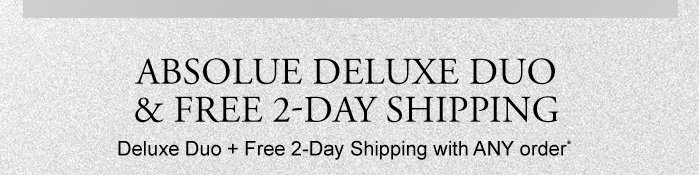 ABSOLUE DELUXE DUO & FREE 2-DAY SHIPPING Deluxe Duo + Free 2-Day Shipping with ANY order*