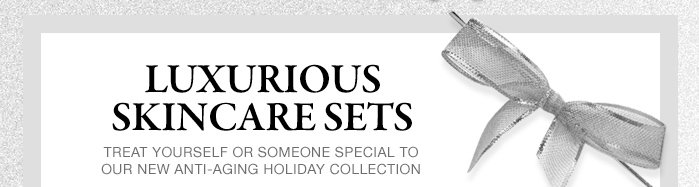 LUXURIOUS SKINCARE SETS | TREAT YOURSELF OR SOMEONE SPECIAL TO OUR NEW ANTI-AGING HOLIDAY COLLECTION