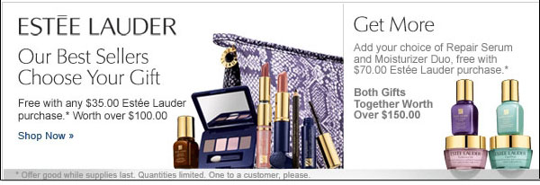 Estée Lauder Our Best Sellers Chose Your Gift.  Free with any $35.00 Estée Lauder purchase* Worth over $100.00. Get more. Add your choice of Repair Serum and Moisturizer Duo, free with $70.00 Estée Lauder purchase.* Both Gifts together worth over $150.00. Shop Now.