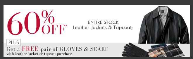 60% OFF* Entire Stock Leather Jackets & Topcoats PLUS Get a FREE pair of Gloves & Scarf