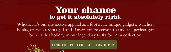 Your chance to get it absolutely right. Whether it's our distinctive apparel and footwear, unique gadgets, watches, books, or even a vintage Land Rover, you're certain to find the perfect gift for him this holiday in our legendary Gifts for  Men collection.     Find The Perfect Gift For Him