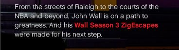 John Wall is on a path to greatness. And his Wall Season 3 ZigEscapes were made for his next step.
