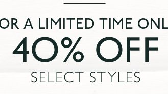 FOR A LIMITED TIME ONLY 40% OFF SELECT STYLES