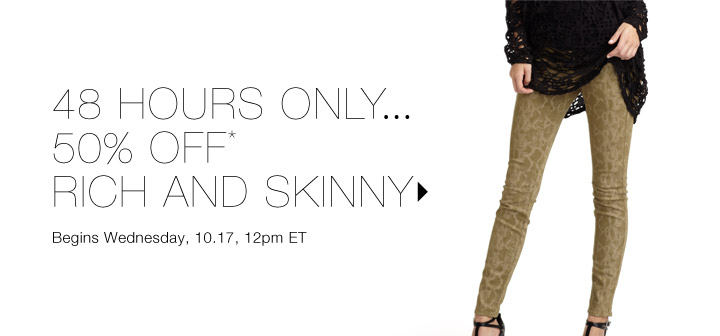 50% Off* Rich and Skinny…Shop now