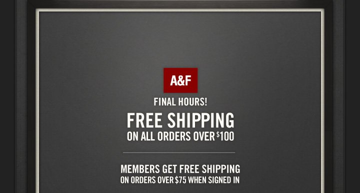 A&F FINAL HOURS! FREE SHIPPING ON ALL ORDERS OVER $100. MEMBERS GET FREE SHIPPING ON ORDERS OVER $75 WHEN SIGNED IN     FREE SHIPPING ON ALL ORDERS OVER $100