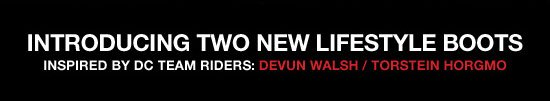 Introducing two new lifestyle boots. Inspired by DC Team Riders - Devun Walsh and Torstein Horgmo