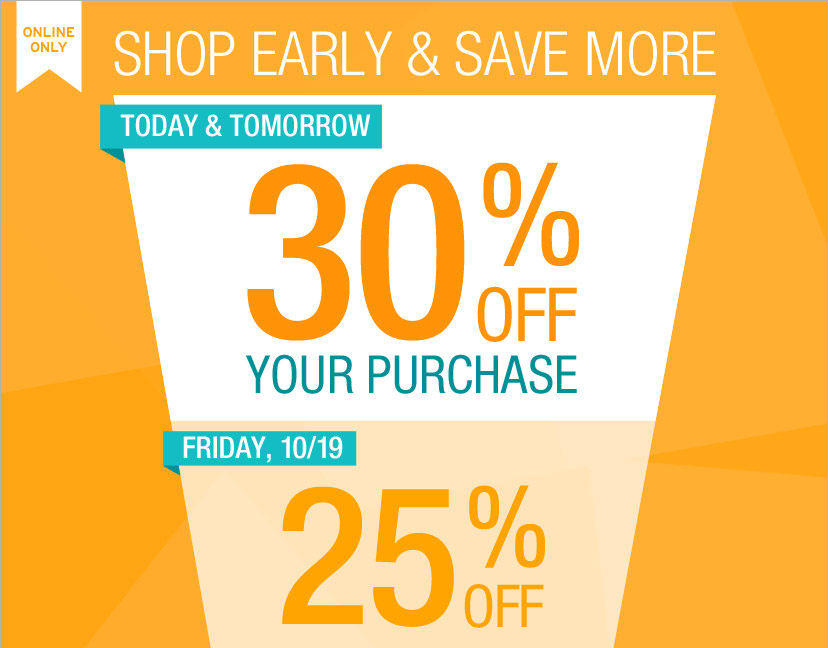 ONLINE ONLY | SHOP EARLY & SAVE MORE | TODAY & TOMORROW: 30% OFF YOUR PURCHASE | FRIDAY, 10/19: 25% OFF