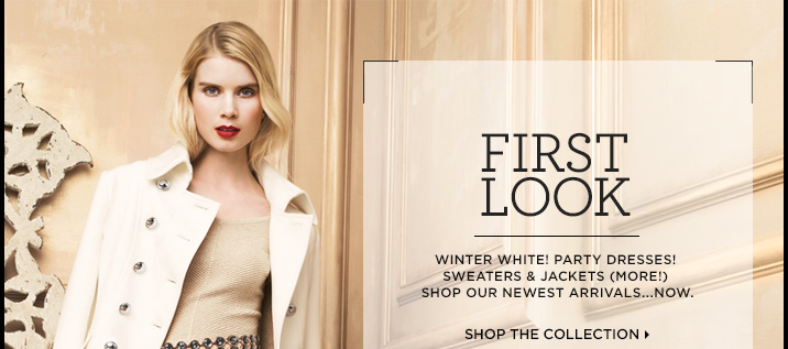 First Look! Winter whites, Party Dresses, Sweaters, Jackets (More!).  Shop Our Newest Arrivals...Now!