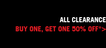 ALL CLEARANCE BUY ONE, GET ONE 50% OFF*>