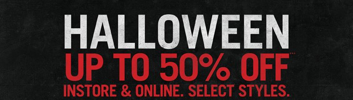 HALLOWEEN UP TO 50% OFF*** INSTORE & ONLINE. SELECT STYLES.