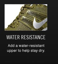 WATER RESISTANCE | Add a water-resistant upper to help stay dry.