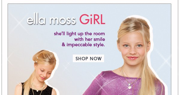 New Arrivals for your Ella Moss GiRL