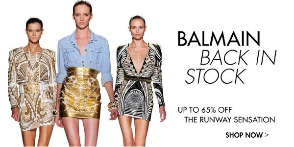 BALMAIN BACK IN STOCK Up to 65% off runway sensations >