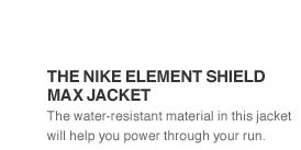 THE NIKE ELEMENT SHIELD MAX JACKET | The water-resistant material in this jacket will help you power through your run.