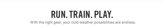 Run. Train. Play. | With the right gear, your cold-weather possibilities are endless.