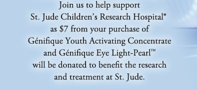 Join us to help support St. Jude Children's Research Hospital® as $7 from your purchase of Génifique Youth Activating Concentrate and Génifique Eye Light-Pearl™ will be donated to benefit the research and treatment at St. Jude.