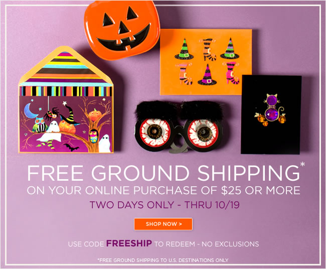 Online Only:   Free ground shipping on your online purchase  of $25 or more  Two days only - thru 10/19   Use code FREESHIP to redeem