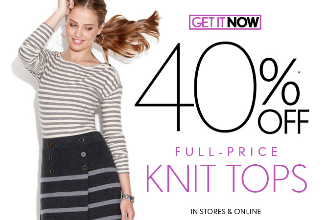 GET IT NOW  40%* OFF FULL–PRICE  KNIT TOPS  IN STORES & ONLINE
