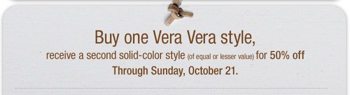 Buy one Vera Vera Style, receive a second solid-color style for 50% off through Sunday, October 21.