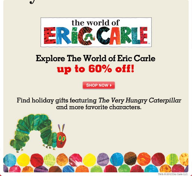 Explore the world of Eric Carle up to 60% off! - Find holiday gifts featuring The Very Hungry Caterpillar and more favorite characters.