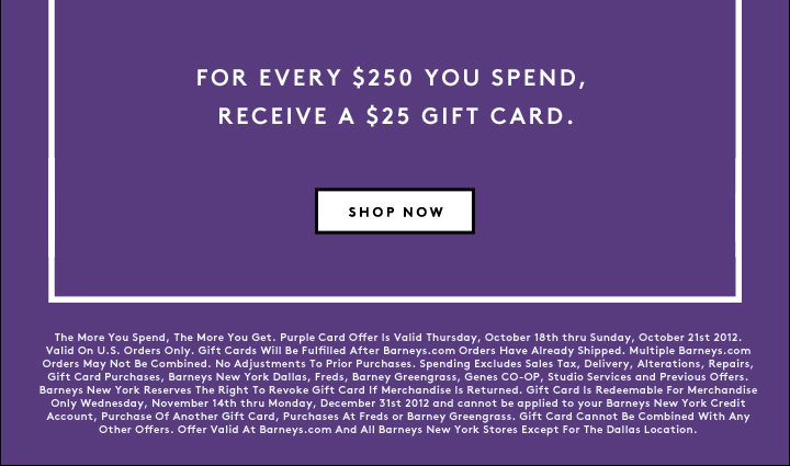 FOR EVERY $250 YOU SPEND, RECEIVE A $25 GIFT CARD.