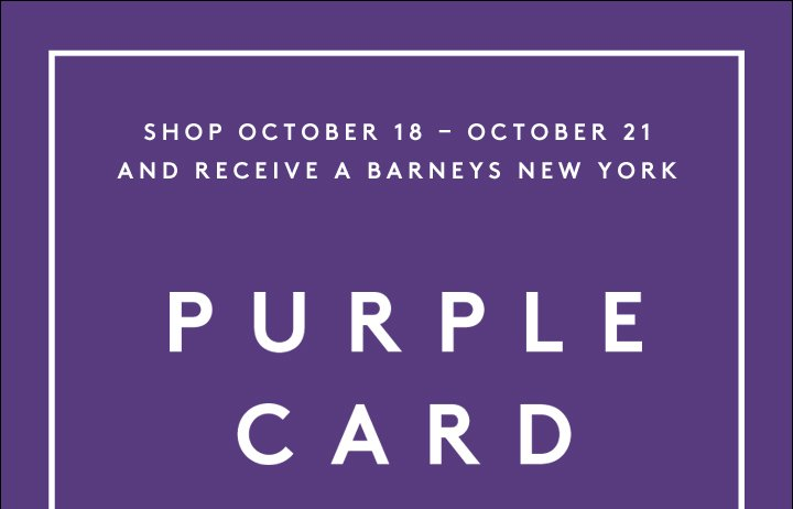 SHOP OCTOBER 18 - OCTOBER 21 AND RECEIVE A BARNEYS NEW YORK PURPLE CARD
