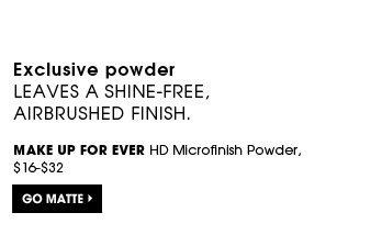Exclusive powder leaves a shine-free, airbrushed finish. MAKE UP FOR EVER HD Microfinish Powder, $16-$32. Go matte.