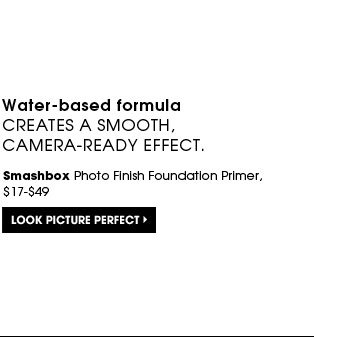 Water-based formula creates a smooth, camera-ready effect. Smashbox Photo Finish Foundation Primer, $17-$49. Look picture perfect.