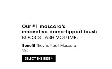 Our #1 mascara's innovative dome-tipped brush boosts lash volume. Benefit They're Real! Mascara, $23. Select the best.