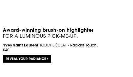 Award-winning brush-on highlighter for a luminous pick-me-up. Yves Saint Laurent TOUCHEECLAT - Radiant Touch, $40. Reveal your radiance.