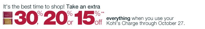 It's the best time to shop! Take an extra 30%, 20% or 15% off everything when you use your Kohl's Charge through October 27.