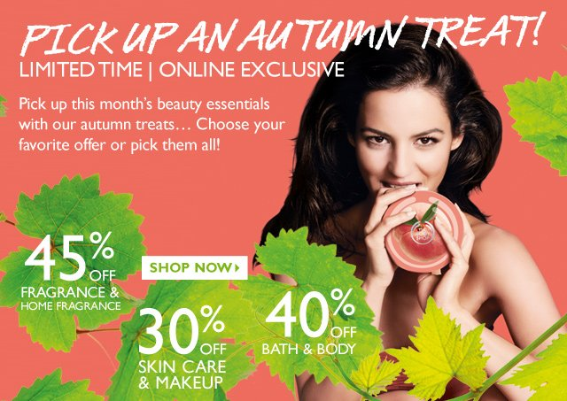 Pick Up an Autumn Treat! Limited Time | Online Exclusive -- Pick up this month's beauty essentials with our autumn treats... Choose your favorite offer or pick them all! -- 45% Off Fragrance & Home Fragrance -- 40% Off Bath & Body -- 30% Off Skin Care & Makeup -- Shop Now