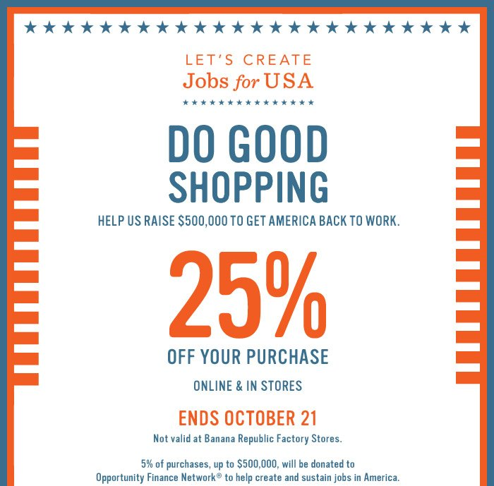 LET'S CREATE JOBS FOR USA | DO GOOD SHOPPING | HELP US RAISE $500,000 TO GET AMERICA BACK TO WORK | 25% OFF YOUR PURCHASE  ONLINE & IN STORES | ENDS OCTOBER 21 | NOT VALID AT BANANA REPUBLIC FACTORY STORES. 5% OF PURCHASES, UP TO $500,000, WILL BE DONATED TO OPPORTUNITY FINANCE NETWORK TO HELP CREATE AND SUSTAIN JOBS IN AMERICA.