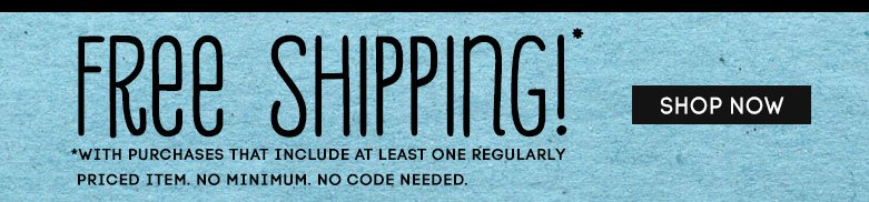 free shipping! with purchase of one regular priced item. no minimum. no code needed. shop now