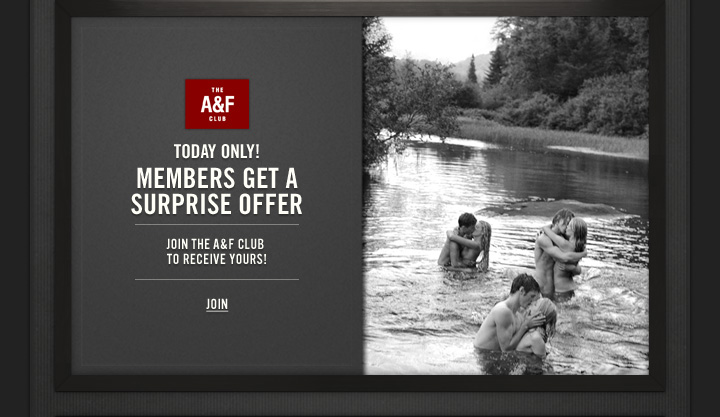 THE A&F CLUB          TODAY ONLY!          MEMBERS GET A SURPRISE OFFER          JOIN THE A&F CLUB TO RECEIVE YOURS!          JOIN