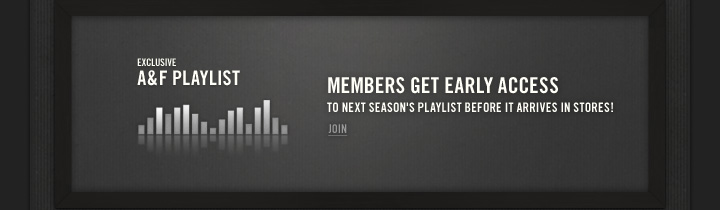EXCLUSIVE A&F PLAYLIST          MEMBERS GET EARLY ACCESS TO NEXT SEASON'S PLAYLIST BEFORE IT ARRIVES IN STORES!          JOIN